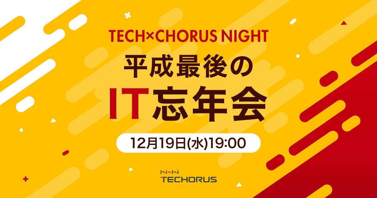 平成最後のIT忘年会 〜TECH×CHORUS NIGHT Vol.12〜